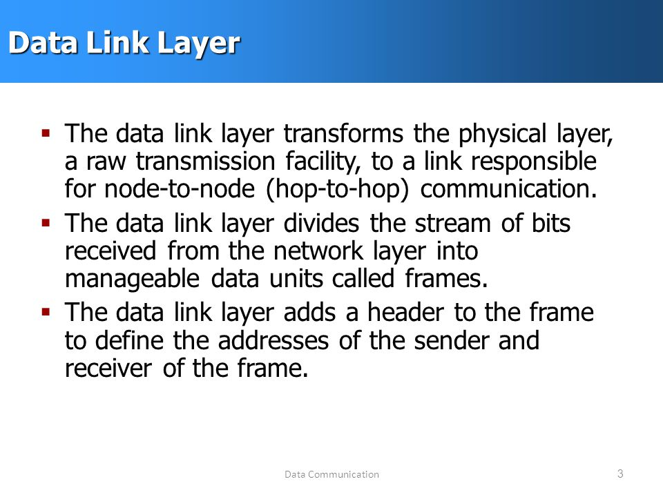 Data Communication3 Data Link Layer  The data link layer transforms the physical layer, a raw transmission facility, to a link responsible for node-to-node (hop-to-hop) communication.