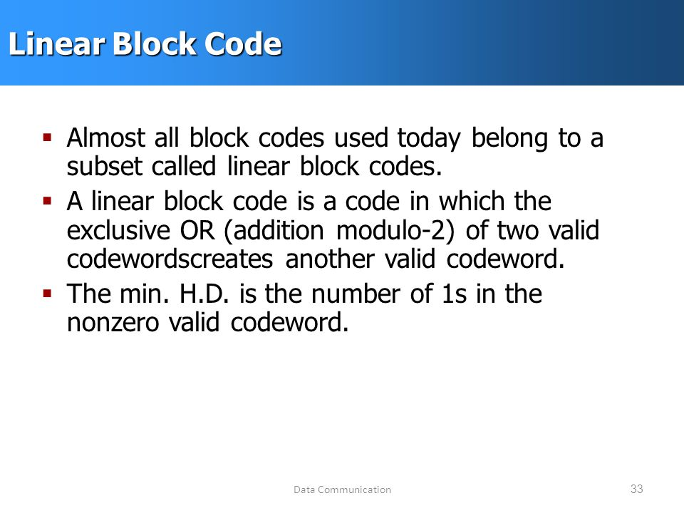 Data Communication33 Linear Block Code  Almost all block codes used today belong to a subset called linear block codes.
