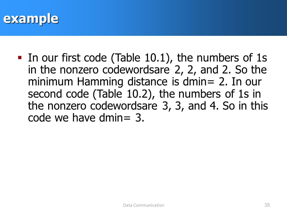 Data Communication35example  In our first code (Table 10.1), the numbers of 1s in the nonzero codewordsare 2, 2, and 2.