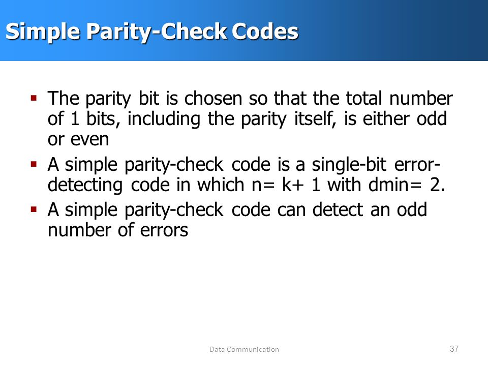 Data Communication37 Simple Parity-Check Codes  The parity bit is chosen so that the total number of 1 bits, including the parity itself, is either odd or even  A simple parity-check code is a single-bit error- detecting code in which n= k+ 1 with dmin= 2.