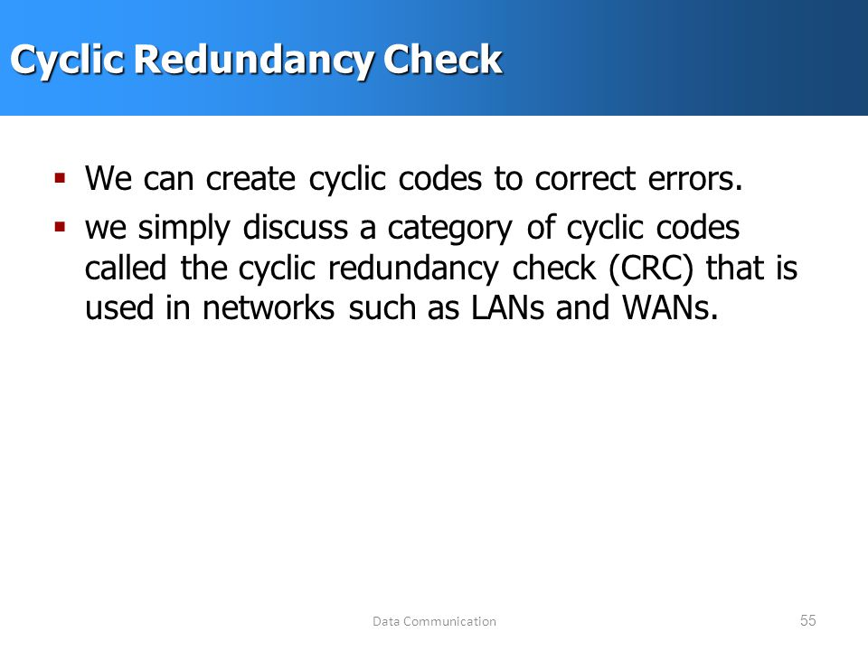 Data Communication55 Cyclic Redundancy Check  We can create cyclic codes to correct errors.