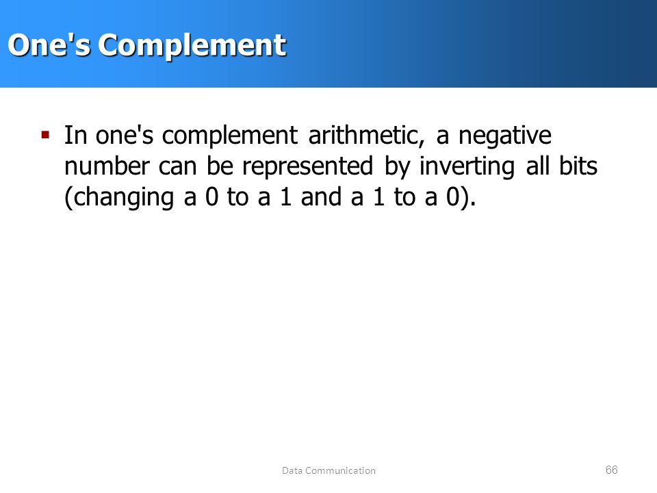 Data Communication66 One s Complement  In one s complement arithmetic, a negative number can be represented by inverting all bits (changing a 0 to a 1 and a 1 to a 0).