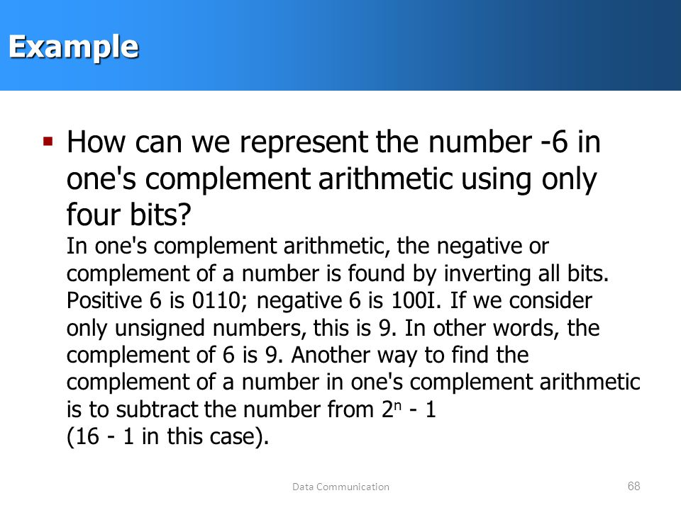 Data Communication68Example  How can we represent the number -6 in one s complement arithmetic using only four bits.