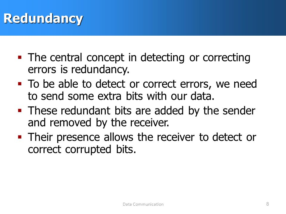 Data Communication8Redundancy  The central concept in detecting or correcting errors is redundancy.
