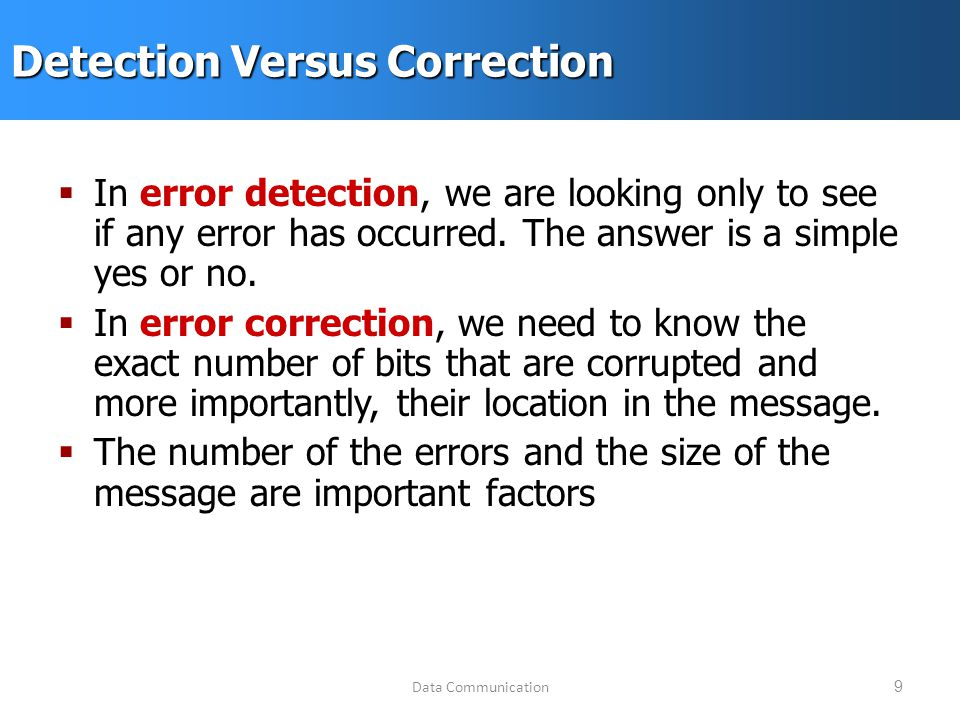 Data Communication9 Detection Versus Correction  In error detection, we are looking only to see if any error has occurred.