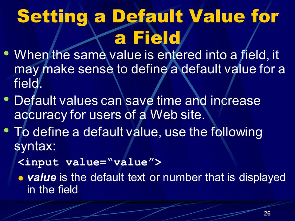 XP 26 Setting a Default Value for a Field When the same value is entered into a field, it may make sense to define a default value for a field.