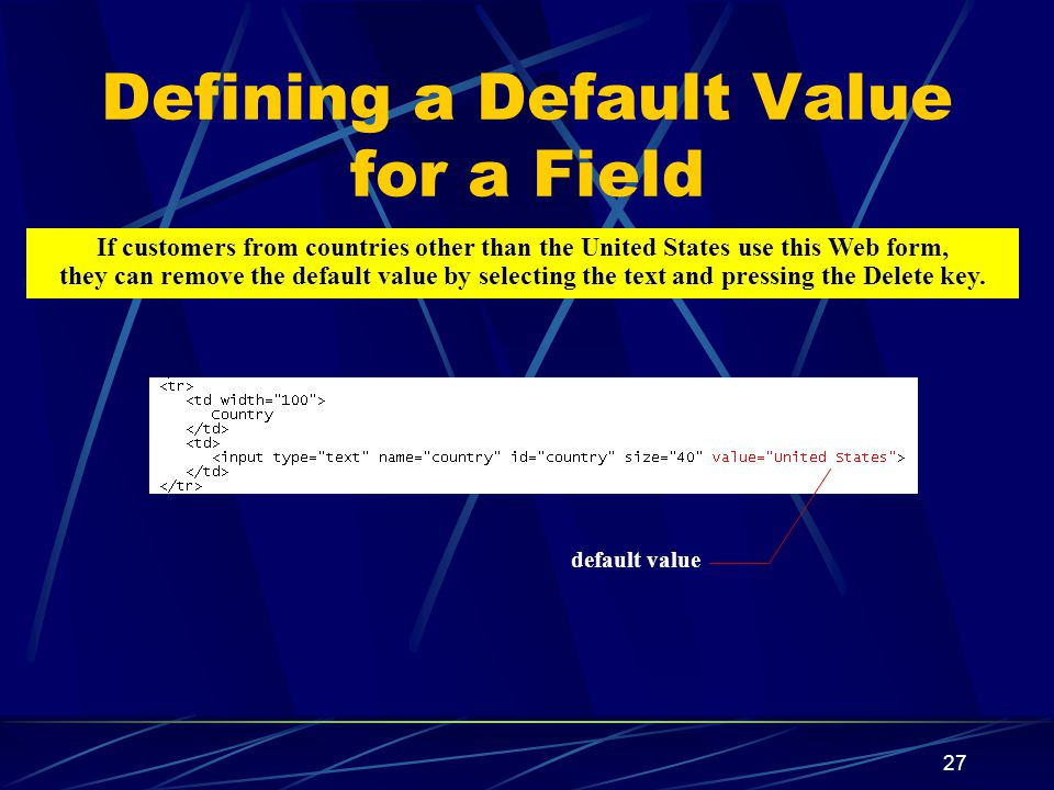 XP 27 Defining a Default Value for a Field default value If customers from countries other than the United States use this Web form, they can remove the default value by selecting the text and pressing the Delete key.