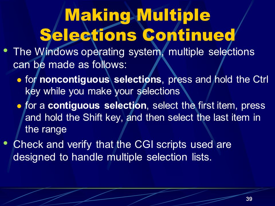 XP 39 Making Multiple Selections Continued The Windows operating system, multiple selections can be made as follows: for noncontiguous selections, press and hold the Ctrl key while you make your selections for a contiguous selection, select the first item, press and hold the Shift key, and then select the last item in the range Check and verify that the CGI scripts used are designed to handle multiple selection lists.