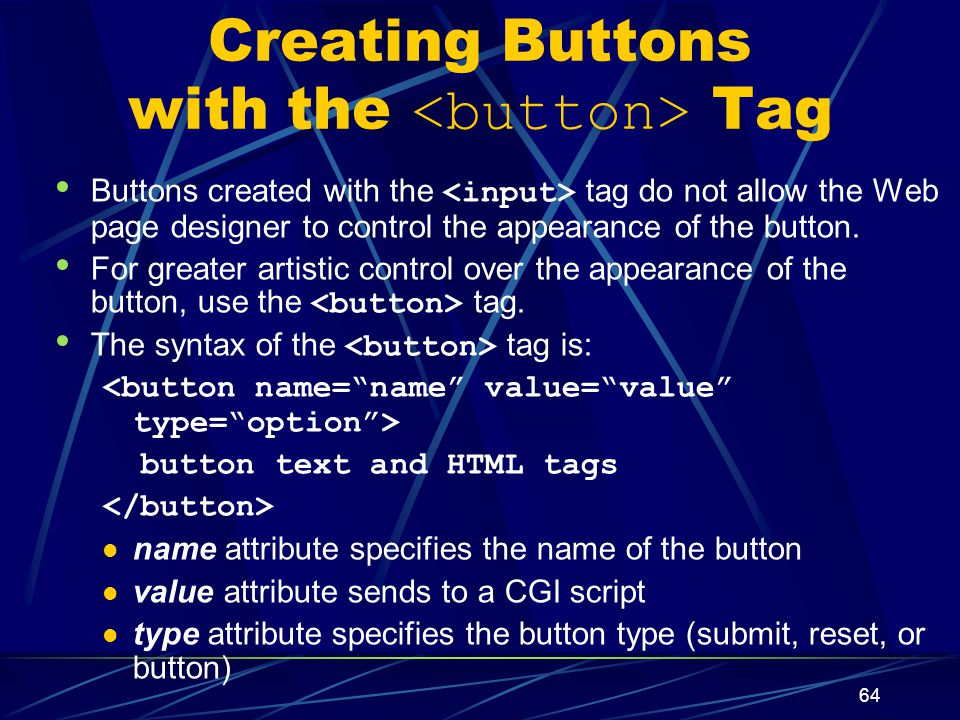 XP 64 Creating Buttons with the Tag Buttons created with the tag do not allow the Web page designer to control the appearance of the button.