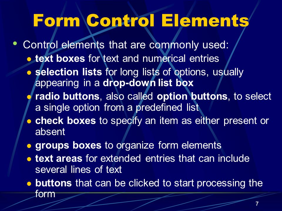 XP 7 Form Control Elements Control elements that are commonly used: text boxes for text and numerical entries selection lists for long lists of options, usually appearing in a drop-down list box radio buttons, also called option buttons, to select a single option from a predefined list check boxes to specify an item as either present or absent groups boxes to organize form elements text areas for extended entries that can include several lines of text buttons that can be clicked to start processing the form