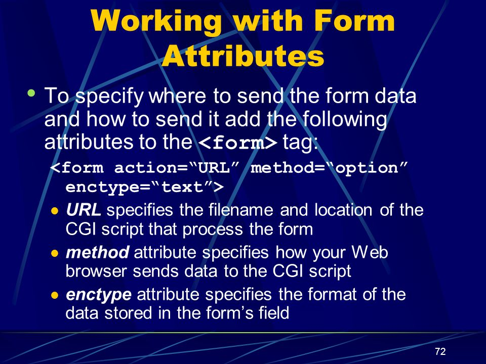 XP 72 Working with Form Attributes To specify where to send the form data and how to send it add the following attributes to the tag: URL specifies the filename and location of the CGI script that process the form method attribute specifies how your Web browser sends data to the CGI script enctype attribute specifies the format of the data stored in the form's field