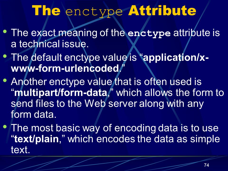 XP 74 The enctype Attribute The exact meaning of the enctype attribute is a technical issue.