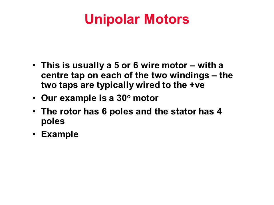 Unipolar Motors This is usually a 5 or 6 wire motor – with a centre tap on each of the two windings – the two taps are typically wired to the +ve Our example is a 30 o motor The rotor has 6 poles and the stator has 4 poles Example