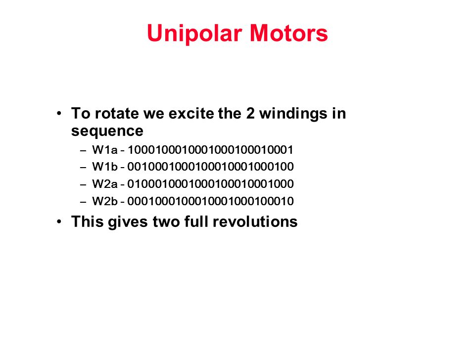 Unipolar Motors To rotate we excite the 2 windings in sequence –W1a –W1b –W2a –W2b This gives two full revolutions