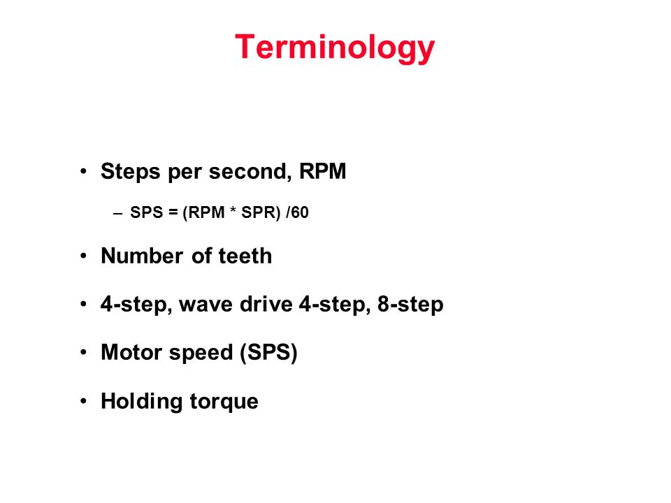 Terminology Steps per second, RPM –SPS = (RPM * SPR) /60 Number of teeth 4-step, wave drive 4-step, 8-step Motor speed (SPS) Holding torque