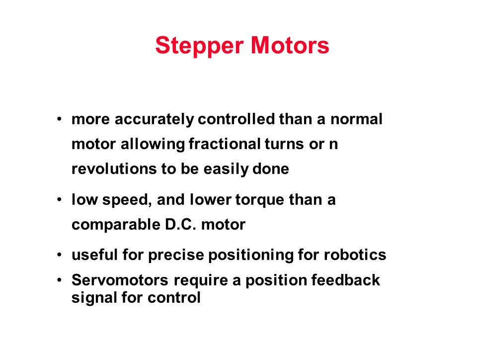 Stepper Motors more accurately controlled than a normal motor allowing fractional turns or n revolutions to be easily done low speed, and lower torque than a comparable D.C.