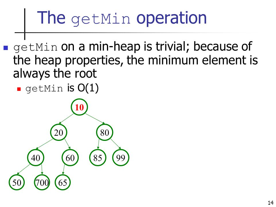14 The getMin operation getMin on a min-heap is trivial; because of the heap properties, the minimum element is always the root getMin is O(1)