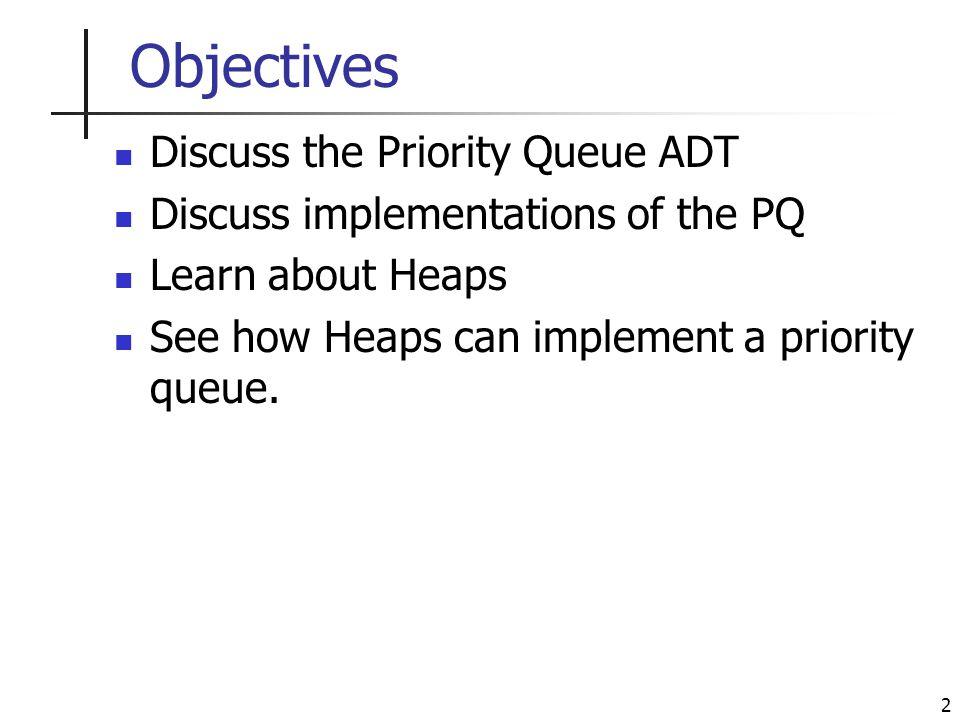 2 Objectives Discuss the Priority Queue ADT Discuss implementations of the PQ Learn about Heaps See how Heaps can implement a priority queue.