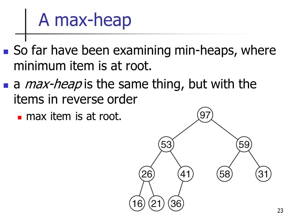 23 A max-heap So far have been examining min-heaps, where minimum item is at root.