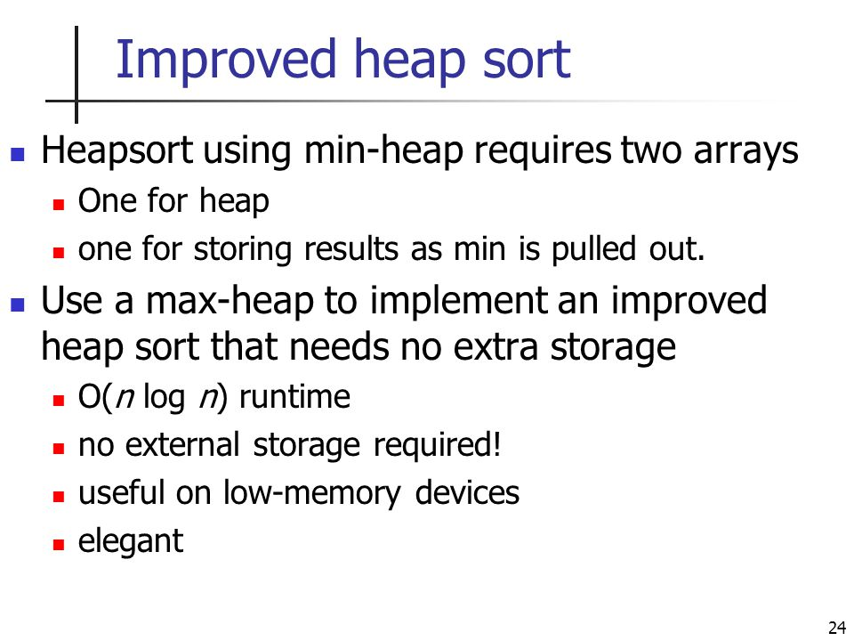 24 Improved heap sort Heapsort using min-heap requires two arrays One for heap one for storing results as min is pulled out.