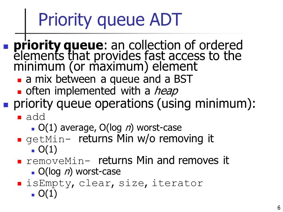 6 Priority queue ADT priority queue: an collection of ordered elements that provides fast access to the minimum (or maximum) element a mix between a queue and a BST often implemented with a heap priority queue operations (using minimum): add O(1) average, O(log n) worst-case getMin- returns Min w/o removing it O(1) removeMin- returns Min and removes it O(log n) worst-case isEmpty, clear, size, iterator O(1)