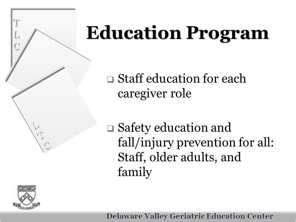 TLCTLC TLCTLC LTCLTC LTCLTC Delaware Valley Geriatric Education Center Education Program  Staff education for each caregiver role  Safety education and fall/injury prevention for all: Staff, older adults, and family