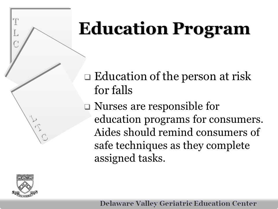 TLCTLC TLCTLC LTCLTC LTCLTC Delaware Valley Geriatric Education Center Education Program  Education of the person at risk for falls  Nurses are responsible for education programs for consumers.