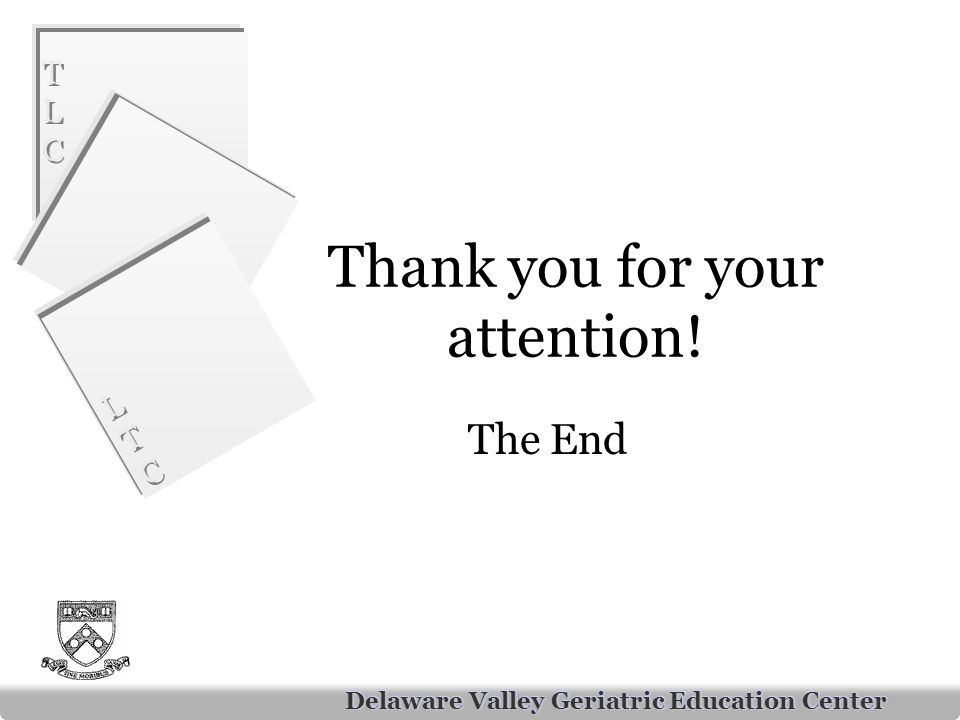 TLCTLC TLCTLC LTCLTC LTCLTC Delaware Valley Geriatric Education Center Thank you for your attention.
