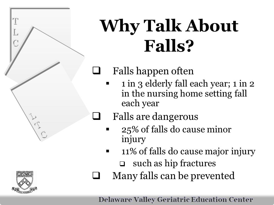 TLCTLC TLCTLC LTCLTC LTCLTC Delaware Valley Geriatric Education Center Why Talk About Falls.