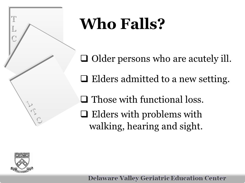 TLCTLC TLCTLC LTCLTC LTCLTC Delaware Valley Geriatric Education Center Who Falls.