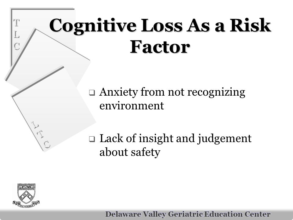 TLCTLC TLCTLC LTCLTC LTCLTC Delaware Valley Geriatric Education Center Cognitive Loss As a Risk Factor  Anxiety from not recognizing environment  Lack of insight and judgement about safety