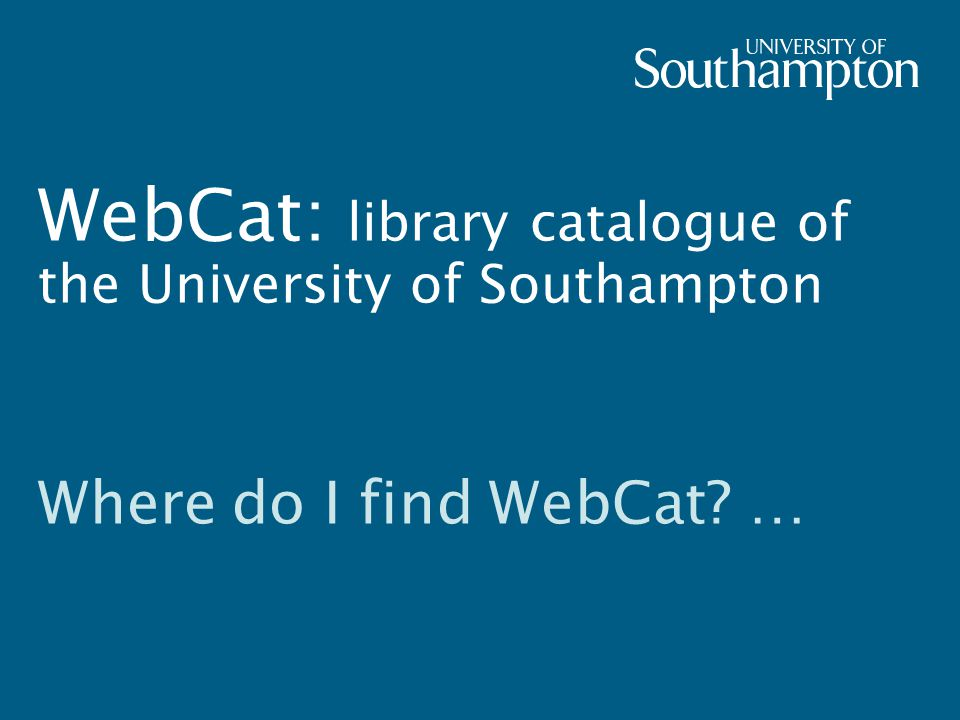 WebCat: library catalogue of the University of Southampton Where do I find WebCat …