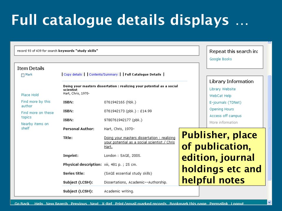 Full catalogue details displays … Publisher, place of publication, edition, journal holdings etc and helpful notes