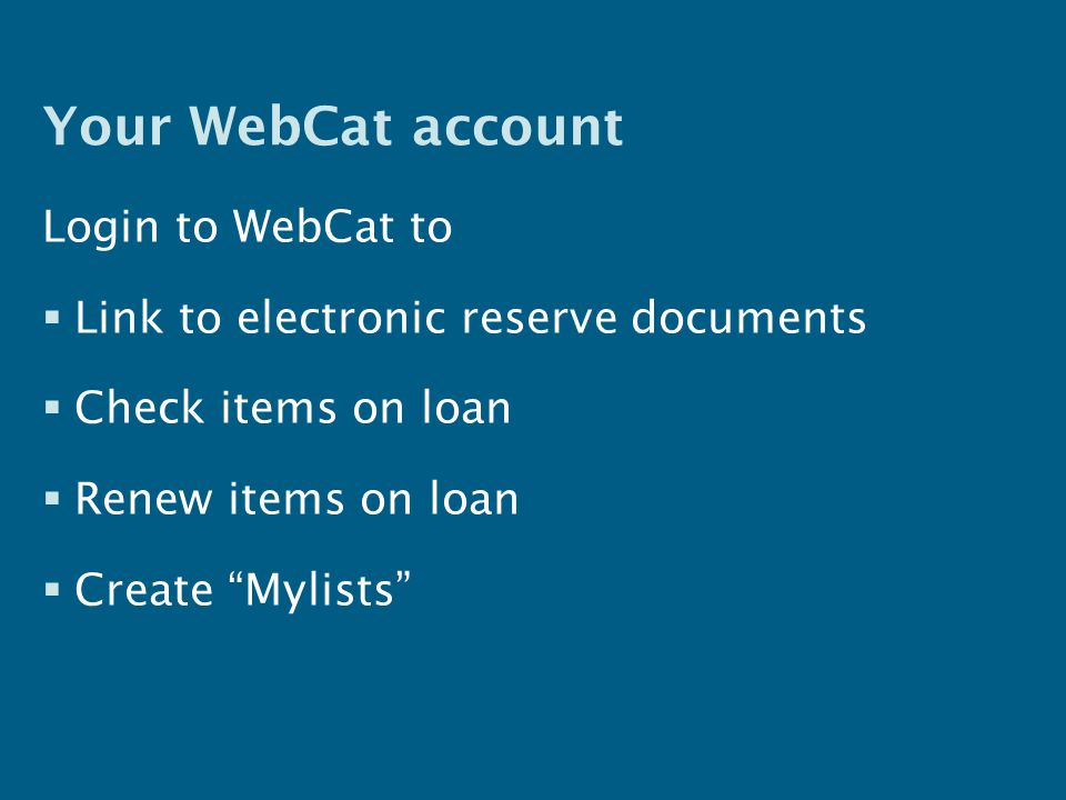 Your WebCat account Login to WebCat to  Link to electronic reserve documents  Check items on loan  Renew items on loan  Create Mylists