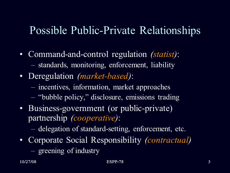 10/27/08ESPP-783 Possible Public-Private Relationships Command-and-control regulation (statist): –standards, monitoring, enforcement, liability Deregulation (market-based): –incentives, information, market approaches – bubble policy, disclosure, emissions trading Business-government (or public-private) partnership (cooperative): –delegation of standard-setting, enforcement, etc.