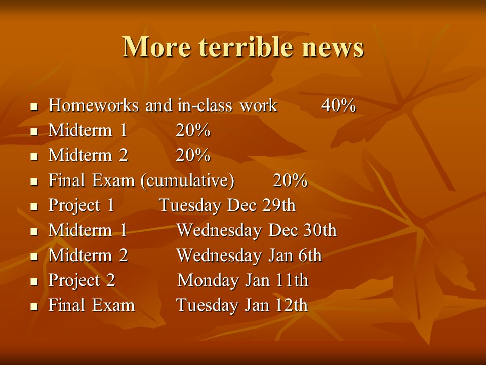 More terrible news Homeworks and in-class work40% Homeworks and in-class work40% Midterm 120% Midterm 120% Midterm 220% Midterm 220% Final Exam (cumulative)20% Final Exam (cumulative)20% Project 1 Tuesday Dec 29th Project 1 Tuesday Dec 29th Midterm 1Wednesday Dec 30th Midterm 1Wednesday Dec 30th Midterm 2Wednesday Jan 6th Midterm 2Wednesday Jan 6th Project 2 Monday Jan 11th Project 2 Monday Jan 11th Final ExamTuesday Jan 12th Final ExamTuesday Jan 12th