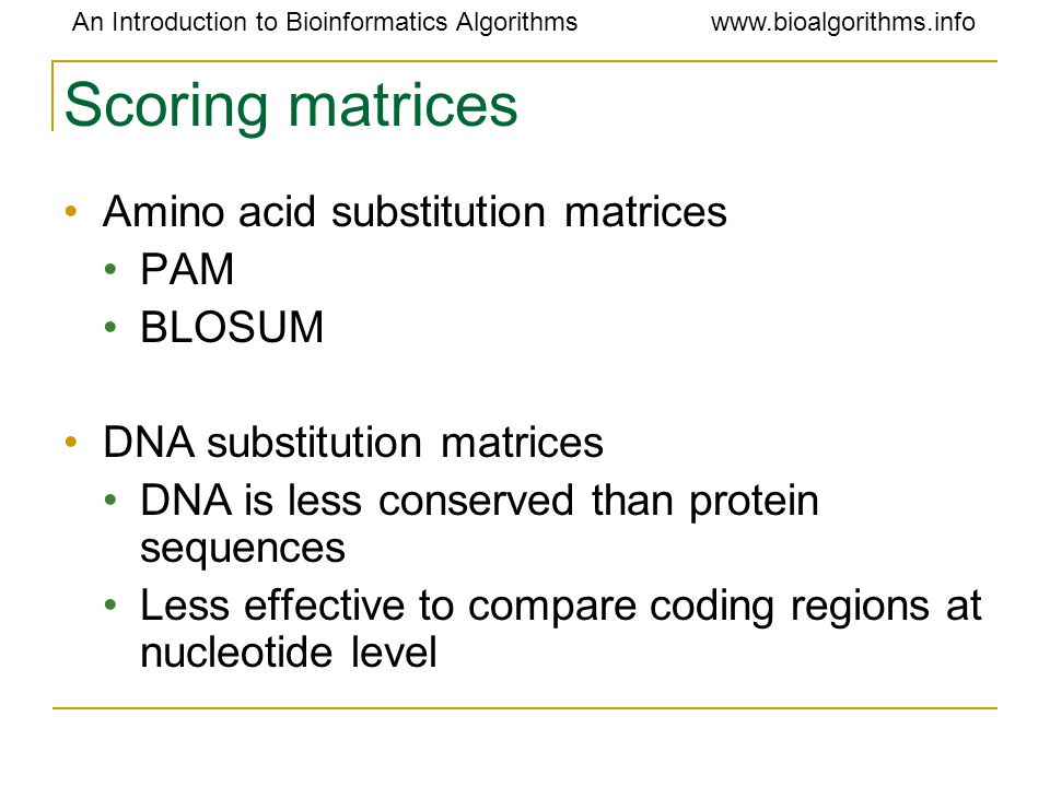 An Introduction to Bioinformatics Algorithmswww.bioalgorithms.info Scoring matrices Amino acid substitution matrices PAM BLOSUM DNA substitution matrices DNA is less conserved than protein sequences Less effective to compare coding regions at nucleotide level