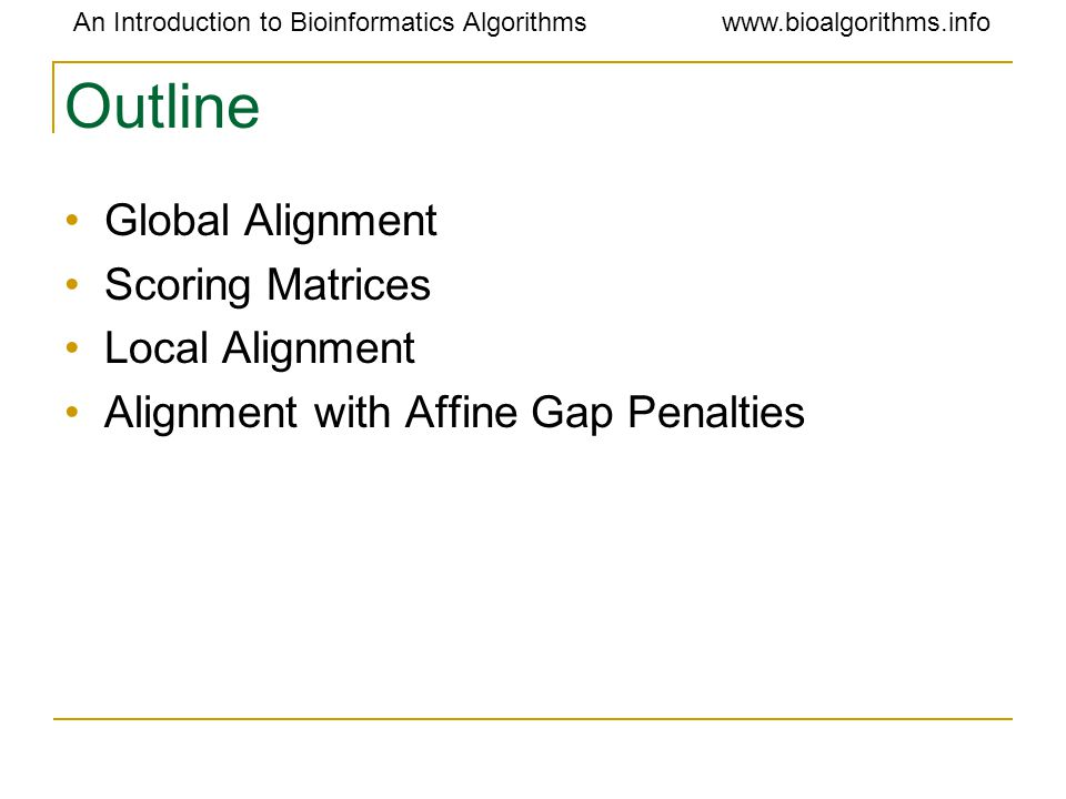 An Introduction to Bioinformatics Algorithmswww.bioalgorithms.info Outline Global Alignment Scoring Matrices Local Alignment Alignment with Affine Gap Penalties