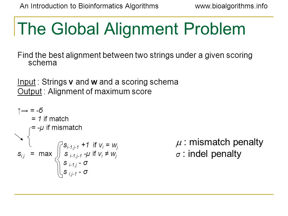 An Introduction to Bioinformatics Algorithmswww.bioalgorithms.info The Global Alignment Problem Find the best alignment between two strings under a given scoring schema Input : Strings v and w and a scoring schema Output : Alignment of maximum score ↑→ = -б = 1 if match = -µ if mismatch s i-1,j-1 +1 if v i = w j s i,j = max s i-1,j-1 -µ if v i ≠ w j s i-1,j - σ s i,j-1 - σ  : mismatch penalty σ : indel penalty