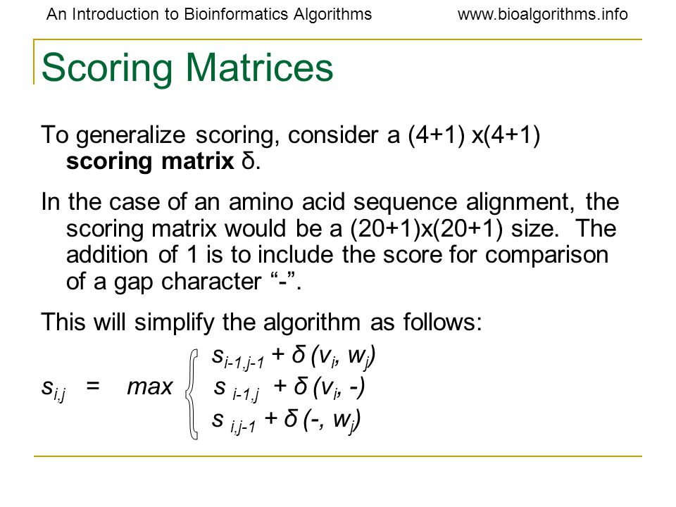 An Introduction to Bioinformatics Algorithmswww.bioalgorithms.info Scoring Matrices To generalize scoring, consider a (4+1) x(4+1) scoring matrix δ.