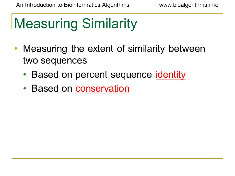 An Introduction to Bioinformatics Algorithmswww.bioalgorithms.info Measuring Similarity Measuring the extent of similarity between two sequences Based on percent sequence identity Based on conservation