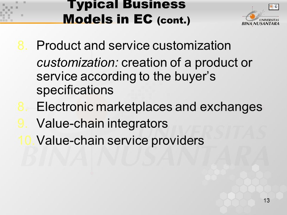 13 Typical Business Models in EC (cont.) 8.Product and service customization customization: creation of a product or service according to the buyer's specifications 8.Electronic marketplaces and exchanges 9.Value-chain integrators 10.Value-chain service providers