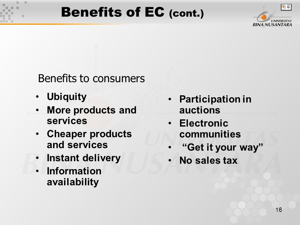 16 Benefits of EC (cont.) Ubiquity More products and services Cheaper products and services Instant delivery Information availability Participation in auctions Electronic communities Get it your way No sales tax Benefits to consumers