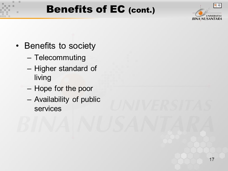 17 Benefits of EC (cont.) Benefits to society –Telecommuting –Higher standard of living –Hope for the poor –Availability of public services