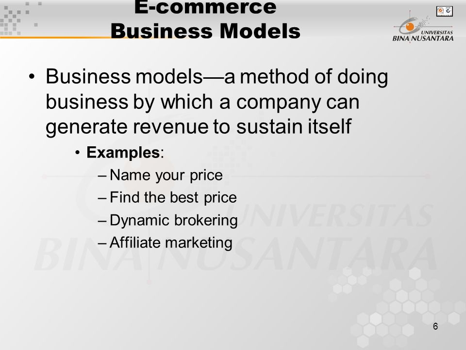 6 E-commerce Business Models Business models—a method of doing business by which a company can generate revenue to sustain itself Examples: –Name your price –Find the best price –Dynamic brokering –Affiliate marketing