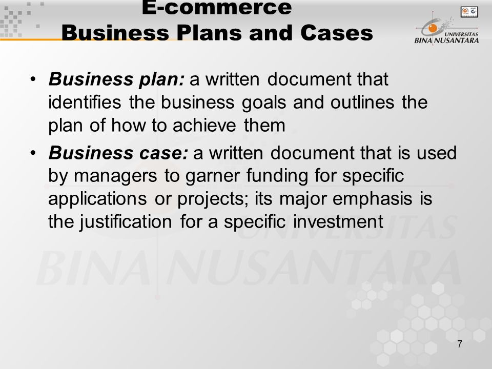 7 E-commerce Business Plans and Cases Business plan: a written document that identifies the business goals and outlines the plan of how to achieve them Business case: a written document that is used by managers to garner funding for specific applications or projects; its major emphasis is the justification for a specific investment