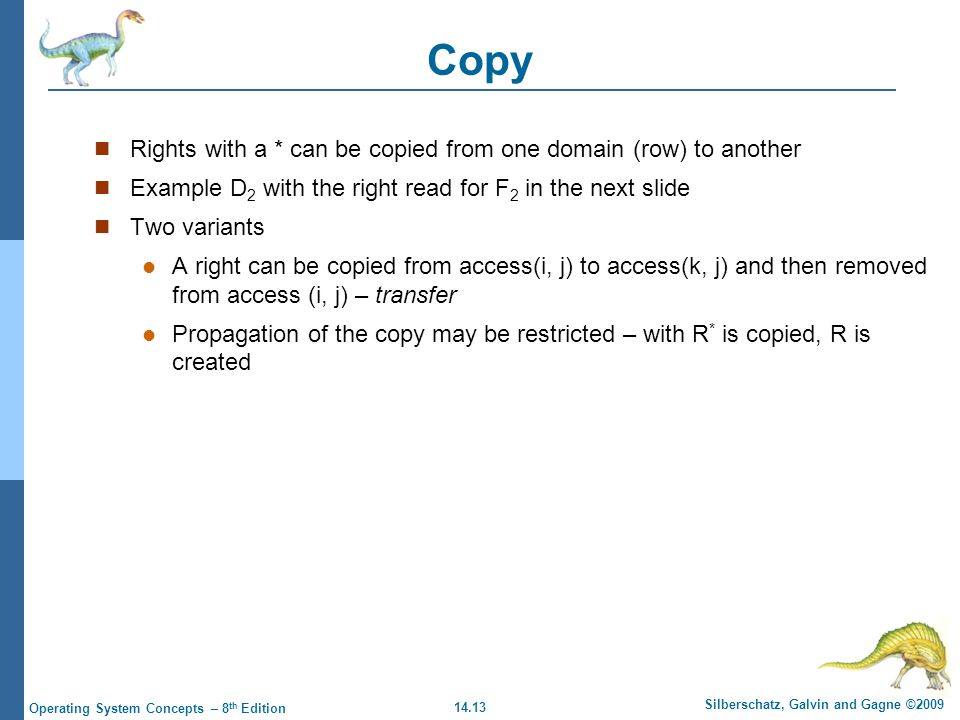 14.13 Silberschatz, Galvin and Gagne ©2009 Operating System Concepts – 8 th Edition Copy Rights with a * can be copied from one domain (row) to another Example D 2 with the right read for F 2 in the next slide Two variants A right can be copied from access(i, j) to access(k, j) and then removed from access (i, j) – transfer Propagation of the copy may be restricted – with R * is copied, R is created