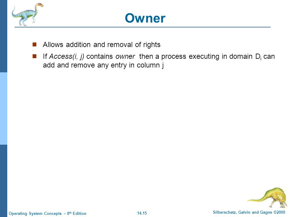 14.15 Silberschatz, Galvin and Gagne ©2009 Operating System Concepts – 8 th Edition Owner Allows addition and removal of rights If Access(i, j) contains owner then a process executing in domain D i can add and remove any entry in column j