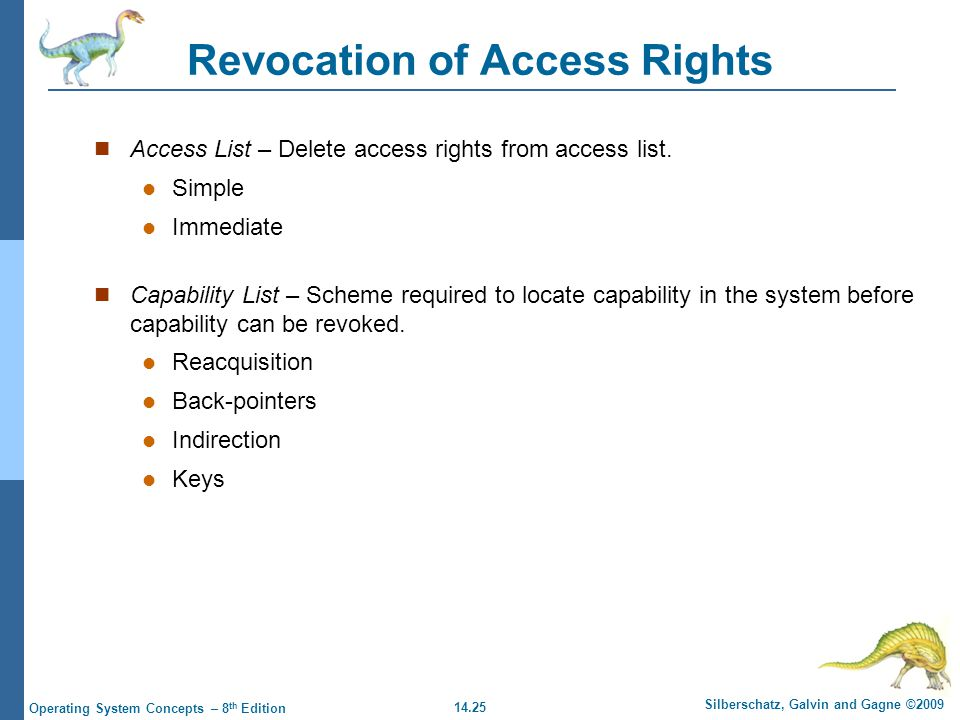 14.25 Silberschatz, Galvin and Gagne ©2009 Operating System Concepts – 8 th Edition Revocation of Access Rights Access List – Delete access rights from access list.