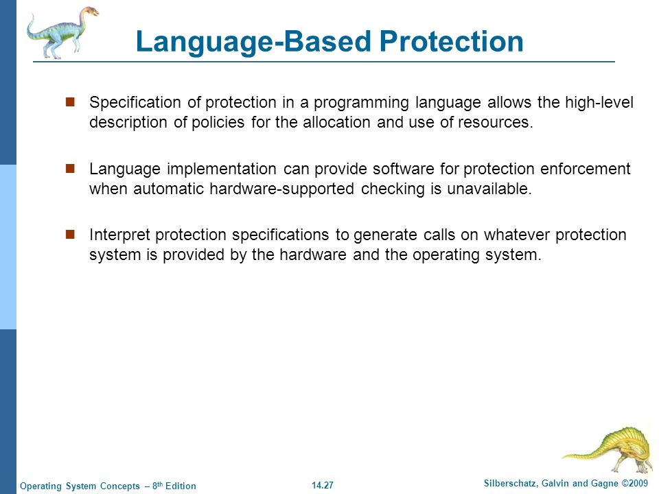 14.27 Silberschatz, Galvin and Gagne ©2009 Operating System Concepts – 8 th Edition Language-Based Protection Specification of protection in a programming language allows the high-level description of policies for the allocation and use of resources.